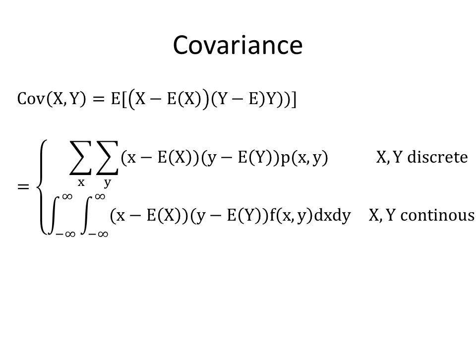 Covariance Cov X,Y =E[ X−E X Y−E Y))] = x y (x−E X )(y−E Y )p(x,y) X,Y discrete −∞ ∞ −∞ ∞ (x−E X )(y−E Y )f x,y dxdy X,Y continous
